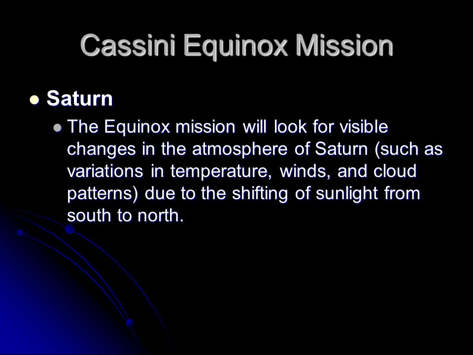 Cassini Equinox Mission Saturn Saturn The Equinox mission will look for visible changes in the atmosphere of Saturn (such as variations in temperature