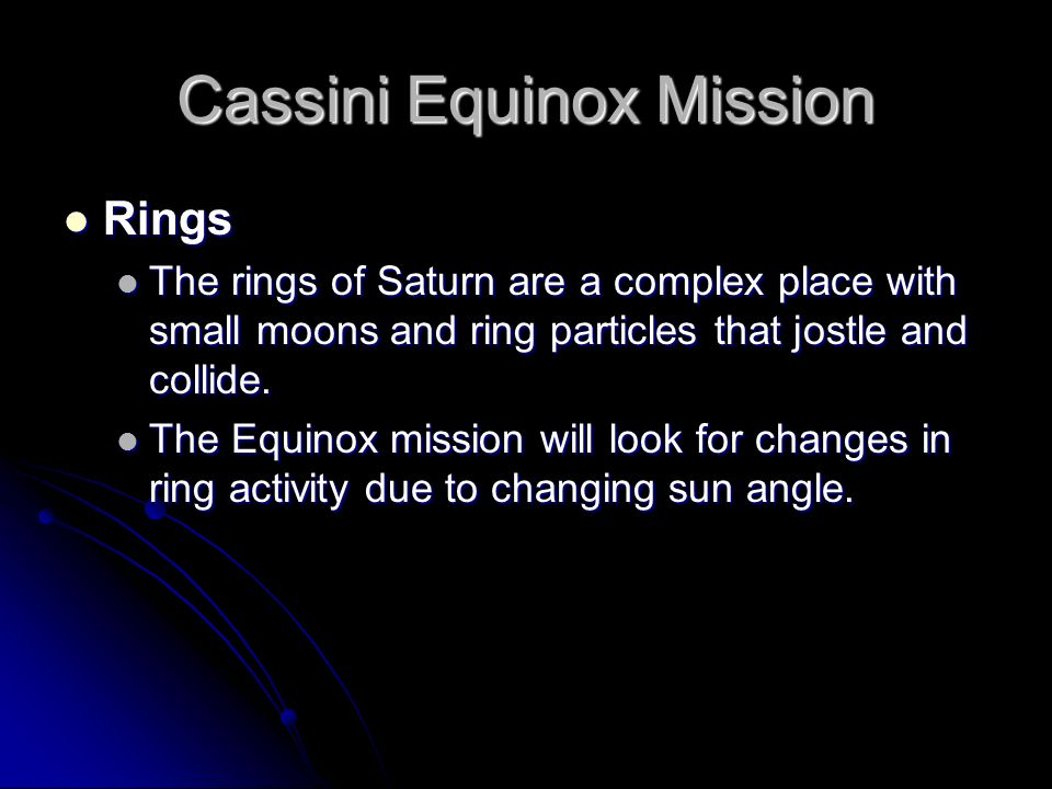 Cassini Equinox Mission Rings Rings The rings of Saturn are a complex place with small moons and ring particles that jostle and collide. The rings of
