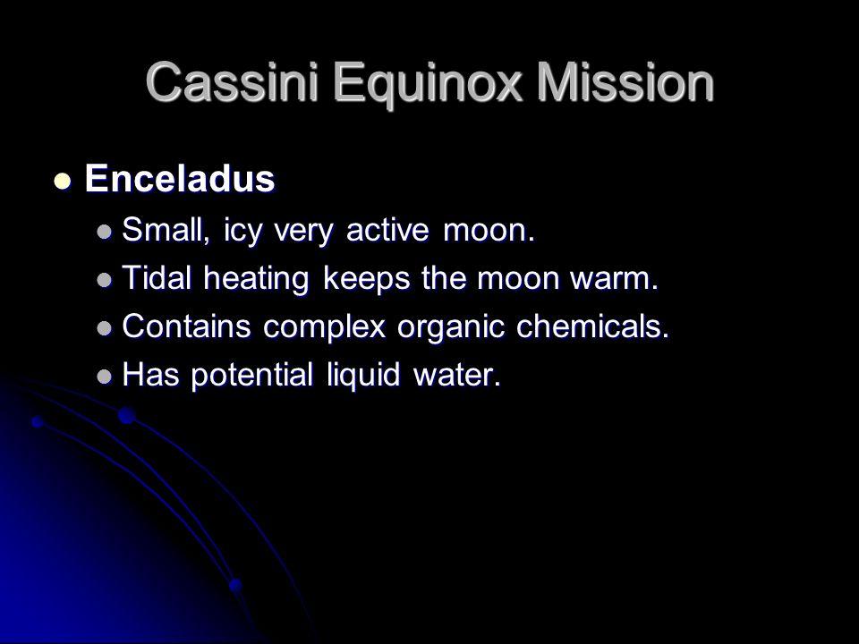 Cassini Equinox Mission Enceladus Enceladus Small, icy very active moon. Small, icy very active moon. Tidal heating keeps the moon warm. Tidal heating
