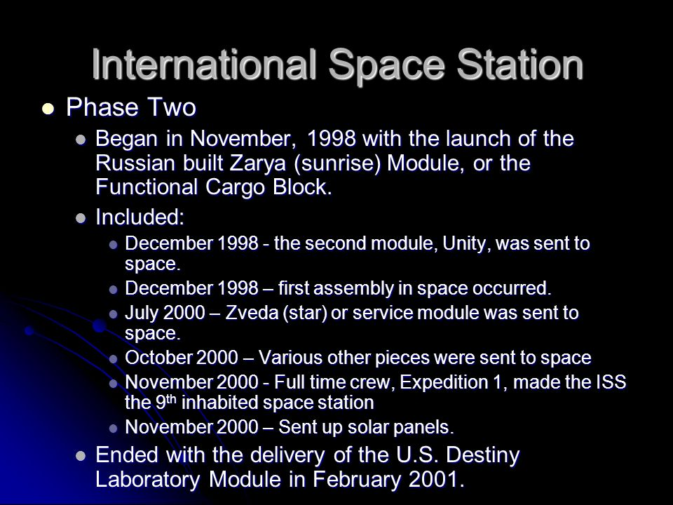 International Space Station Phase Two Phase Two Began in November, 1998 with the launch of the Russian built Zarya (sunrise) Module, or the Functional