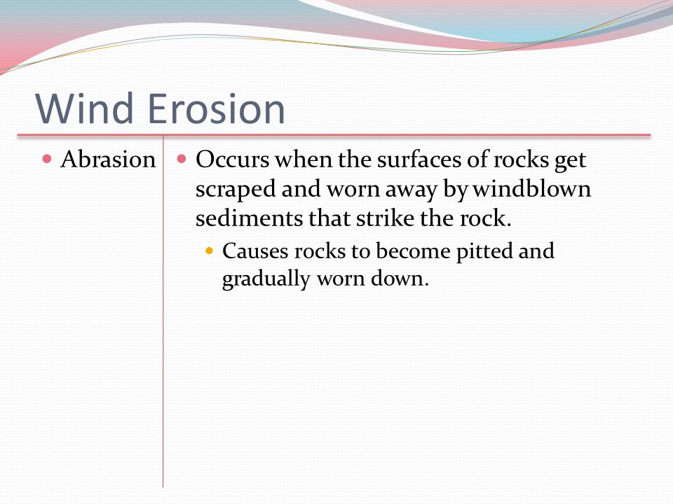 Wind Erosion Abrasion Occurs when the surfaces of rocks get scraped and worn away by windblown sediments that strike the rock. Causes rocks to become
