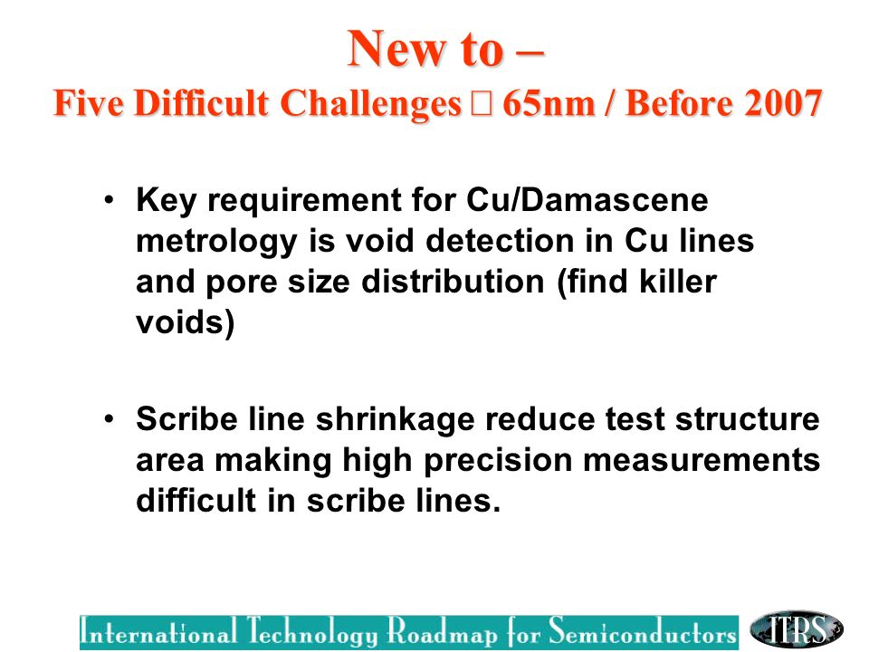 New to – Five Difficult Challenges 65nm / Before 2007 New to – Five Difficult Challenges 65nm / Before 2007 Key requirement for Cu/Damascene metrology is void detection in Cu lines and pore size distribution (find killer voids) Scribe line shrinkage reduce test structure area making high precision measurements difficult in scribe lines.