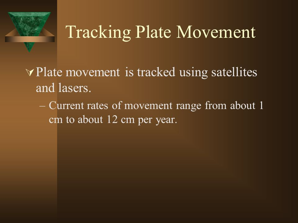 Tracking Plate Movement Plate movement is tracked using satellites and lasers. –Current rates of movement range from about 1 cm to about 12 cm per yea