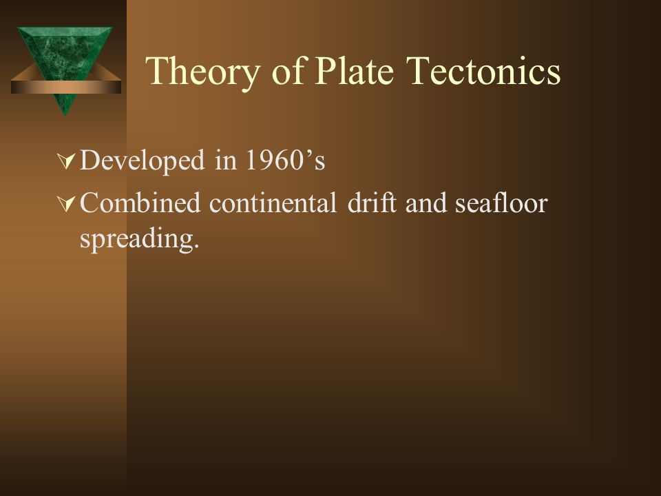 Theory of Plate Tectonics Developed in 1960s Combined continental drift and seafloor spreading.