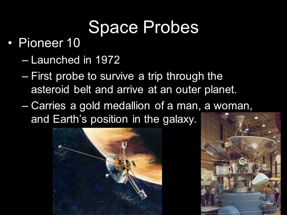 Space Probes Pioneer 10 –Launched in 1972 –First probe to survive a trip through the asteroid belt and arrive at an outer planet. –Carries a gold meda