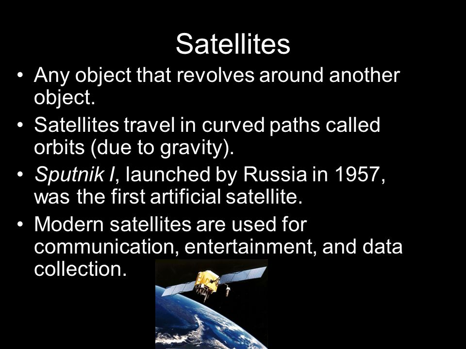 Satellites Any object that revolves around another object. Satellites travel in curved paths called orbits (due to gravity). Sputnik I, launched by Ru