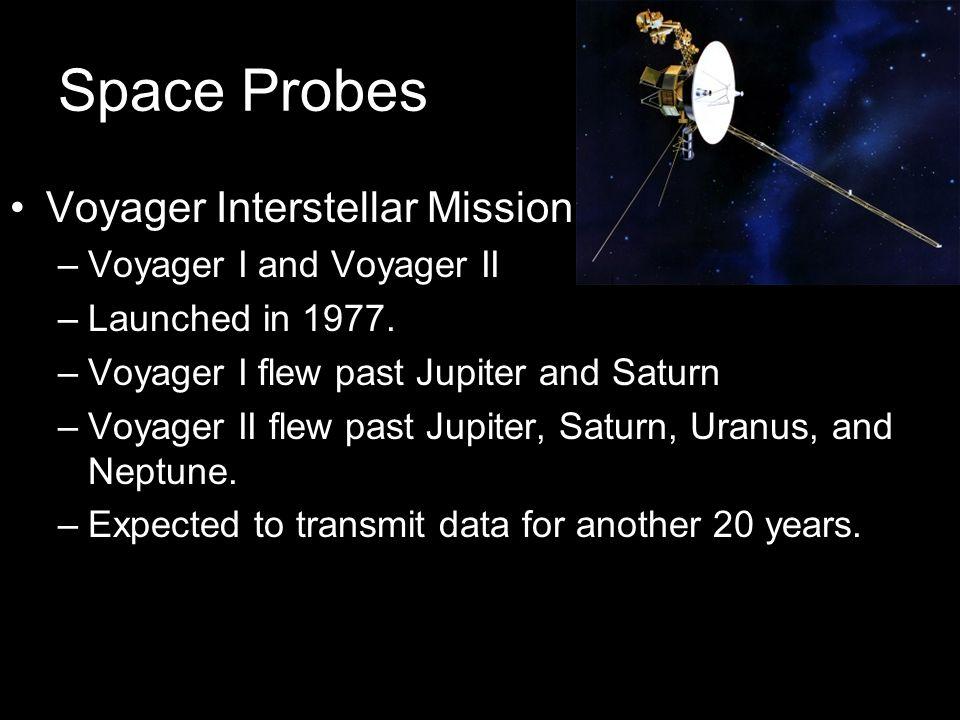 Space Probes Voyager Interstellar Mission –Voyager I and Voyager II –Launched in 1977. –Voyager I flew past Jupiter and Saturn –Voyager II flew past J