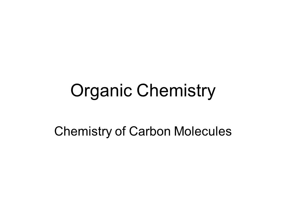 Organic Chemistry Chemistry of Carbon Molecules