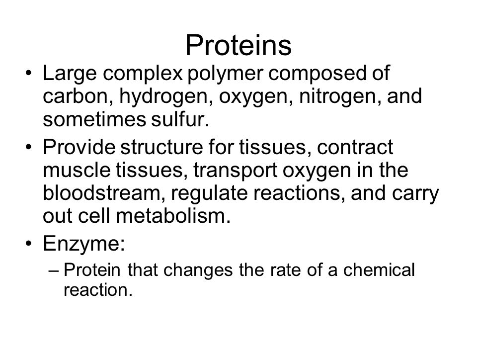 Proteins Large complex polymer composed of carbon, hydrogen, oxygen, nitrogen, and sometimes sulfur. Provide structure for tissues, contract muscle ti