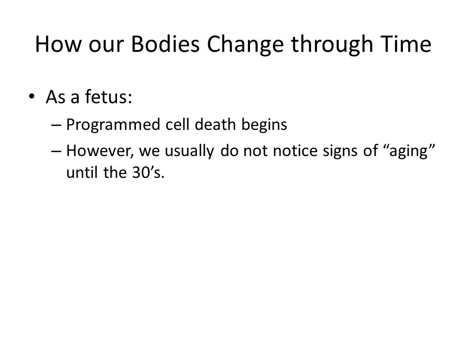 How our Bodies Change through Time As a fetus: – Programmed cell death begins – However, we usually do not notice signs of aging until the 30s.