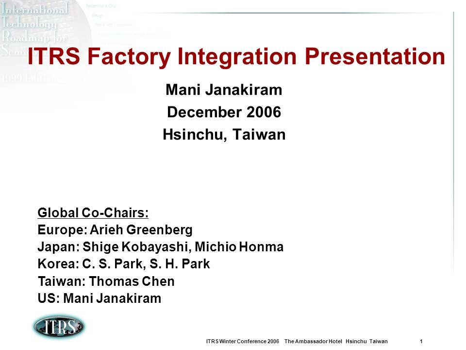 ITRS Winter Conference 2006 The Ambassador Hotel Hsinchu Taiwan 1 ITRS Factory Integration Presentation Mani Janakiram December 2006 Hsinchu, Taiwan Global Co-Chairs: Europe: Arieh Greenberg Japan: Shige Kobayashi, Michio Honma Korea: C.