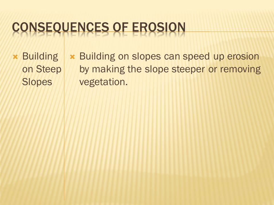 Building on Steep Slopes Building on slopes can speed up erosion by making the slope steeper or removing vegetation.