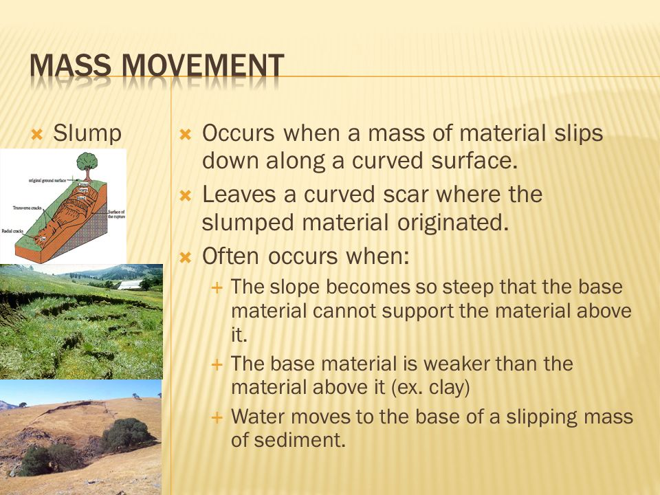 Slump Occurs when a mass of material slips down along a curved surface. Leaves a curved scar where the slumped material originated. Often occurs when: