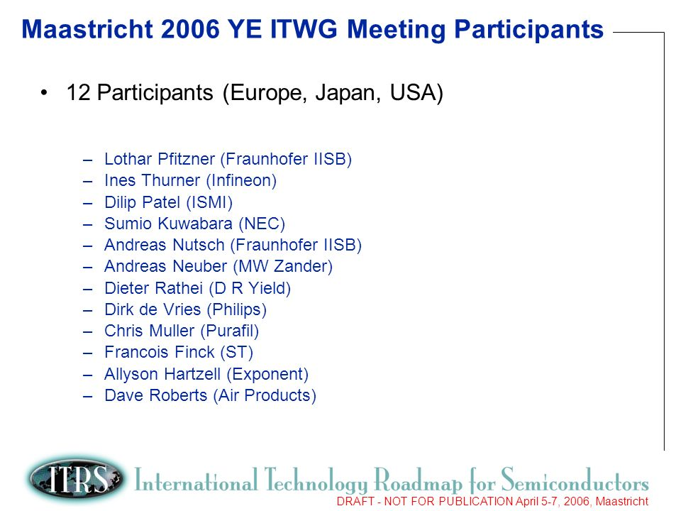 2 DRAFT - NOT FOR PUBLICATION April 5-7, 2006, Maastricht Maastricht 2006 YE ITWG Meeting Participants 12 Participants (Europe, Japan, USA) –Lothar Pfitzner (Fraunhofer IISB) –Ines Thurner (Infineon) –Dilip Patel (ISMI) –Sumio Kuwabara (NEC) –Andreas Nutsch (Fraunhofer IISB) –Andreas Neuber (MW Zander) –Dieter Rathei (D R Yield) –Dirk de Vries (Philips) –Chris Muller (Purafil) –Francois Finck (ST) –Allyson Hartzell (Exponent) –Dave Roberts (Air Products)