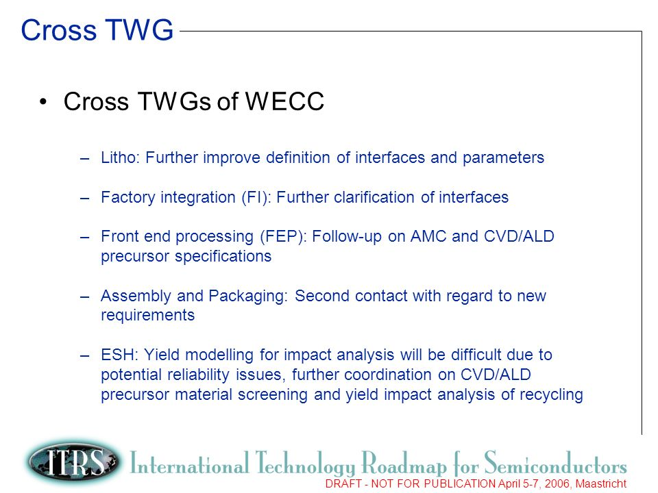6 DRAFT - NOT FOR PUBLICATION April 5-7, 2006, Maastricht Cross TWG Cross TWGs of WECC –Litho: Further improve definition of interfaces and parameters –Factory integration (FI): Further clarification of interfaces –Front end processing (FEP): Follow-up on AMC and CVD/ALD precursor specifications –Assembly and Packaging: Second contact with regard to new requirements –ESH: Yield modelling for impact analysis will be difficult due to potential reliability issues, further coordination on CVD/ALD precursor material screening and yield impact analysis of recycling
