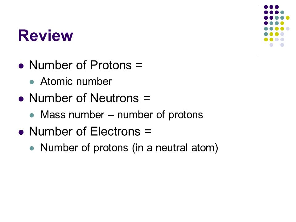 Review Number of Protons = Atomic number Number of Neutrons = Mass number – number of protons Number of Electrons = Number of protons (in a neutral at