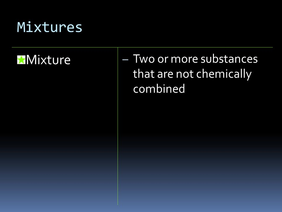 Mixtures Mixture – Two or more substances that are not chemically combined
