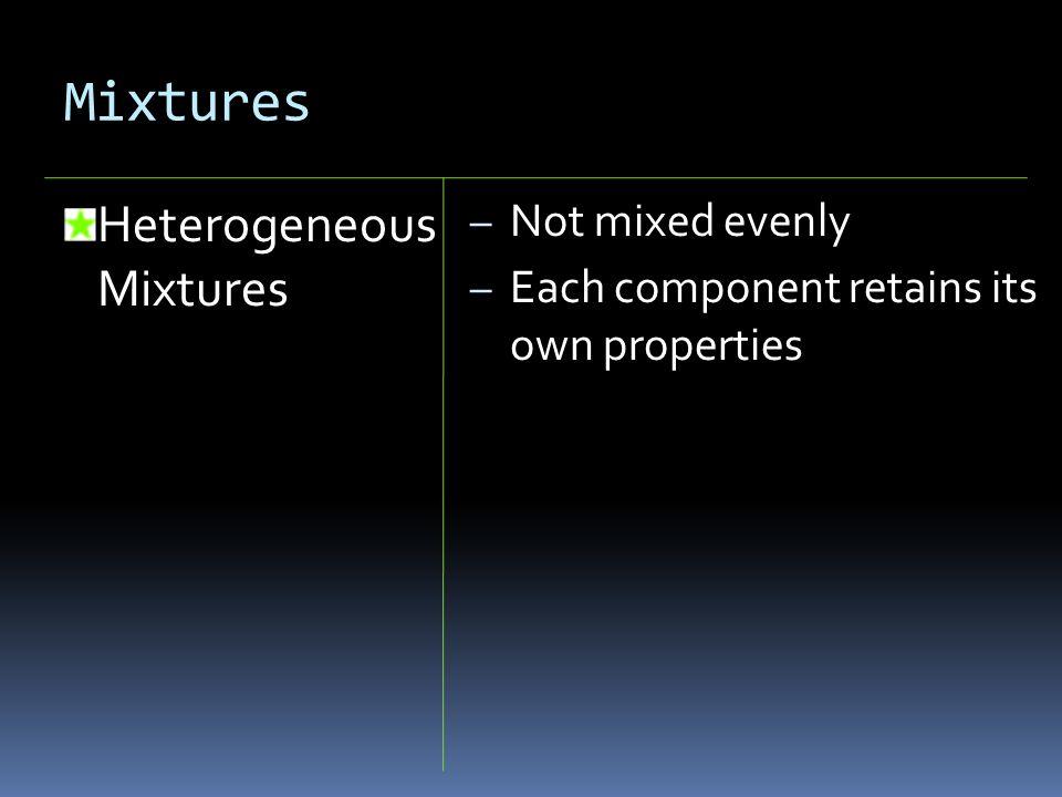 Mixtures Heterogeneous Mixtures – Not mixed evenly – Each component retains its own properties