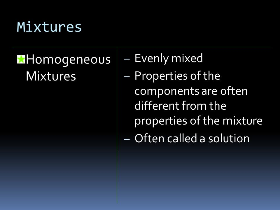 Mixtures Homogeneous Mixtures – Evenly mixed – Properties of the components are often different from the properties of the mixture – Often called a so