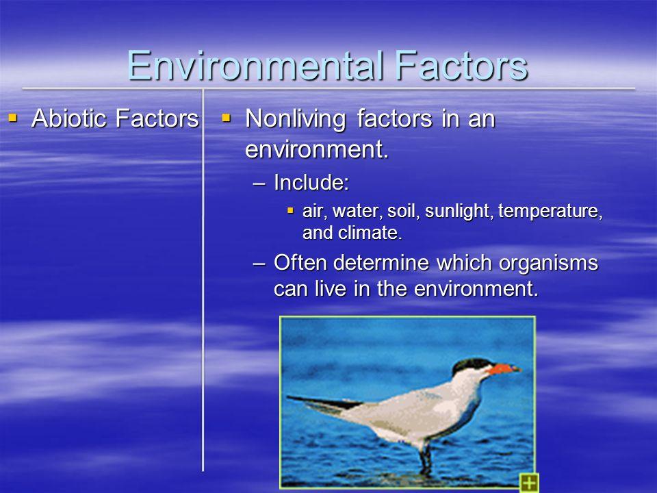 Environmental Factors Abiotic Factors Abiotic Factors Nonliving factors in an environment. Nonliving factors in an environment. –Include: air, water,