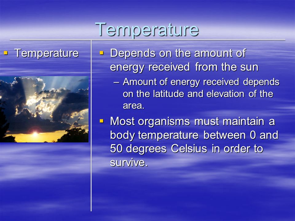 Temperature Temperature Temperature Depends on the amount of energy received from the sun Depends on the amount of energy received from the sun –Amoun