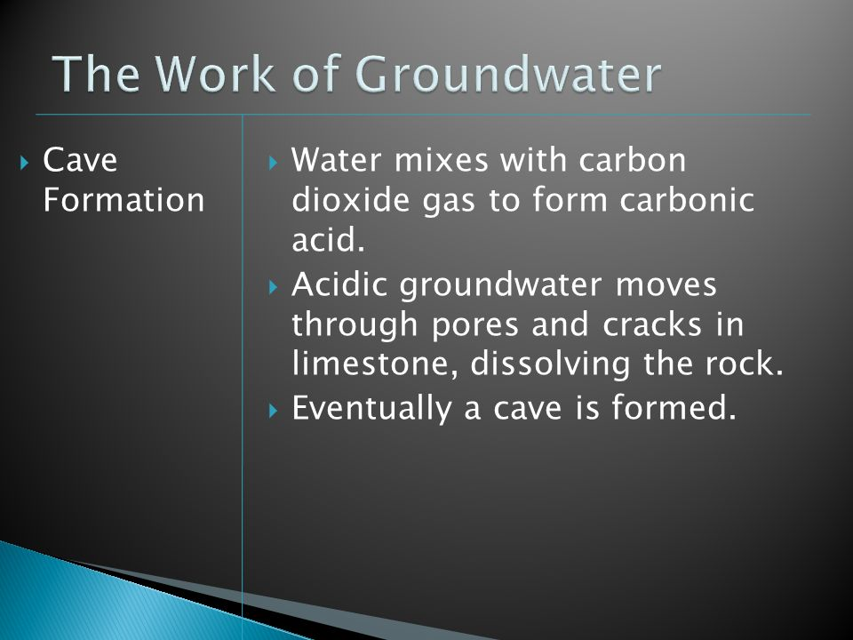 Cave Formation Water mixes with carbon dioxide gas to form carbonic acid. Acidic groundwater moves through pores and cracks in limestone, dissolving t