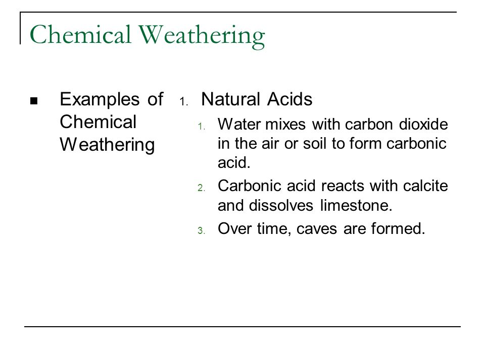 Chemical Weathering Examples of Chemical Weathering 1. Natural Acids 1. Water mixes with carbon dioxide in the air or soil to form carbonic acid. 2. C