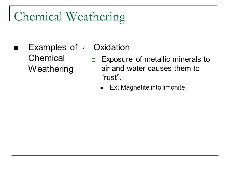 Chemical Weathering Examples of Chemical Weathering 4. Oxidation Exposure of metallic minerals to air and water causes them to rust. Ex: Magnetite int