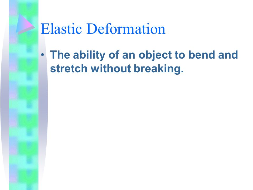 Elastic Deformation The ability of an object to bend and stretch without breaking.