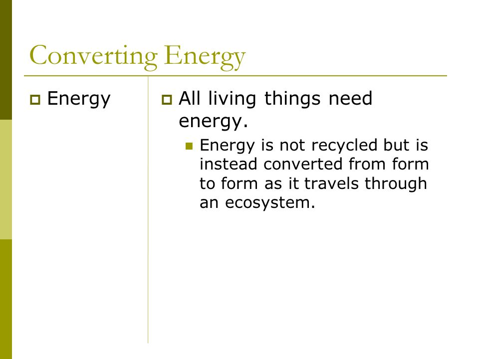 Converting Energy Energy All living things need energy. Energy is not recycled but is instead converted from form to form as it travels through an eco