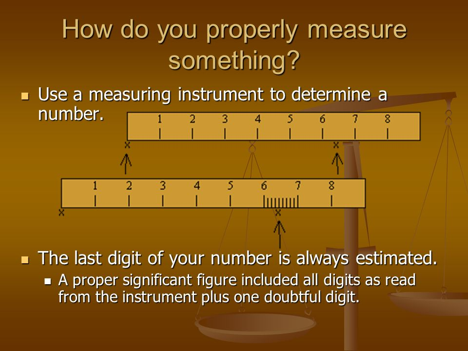 How do you properly measure something. Use a measuring instrument to determine a number.