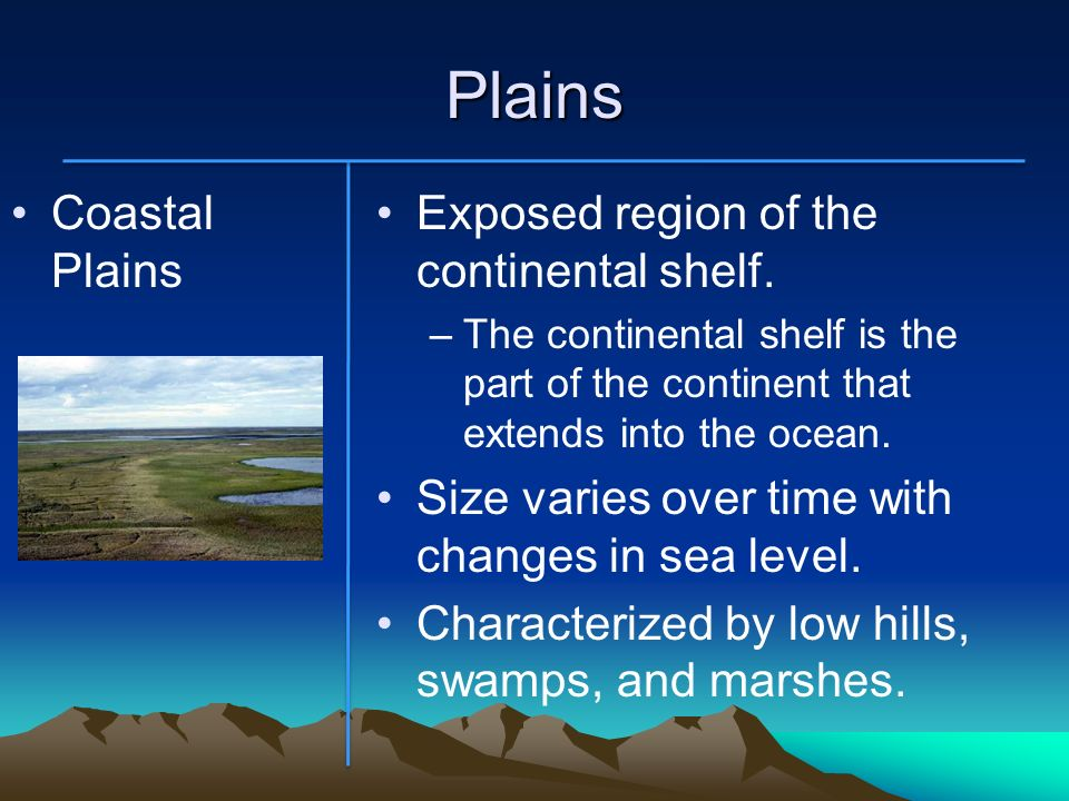 Plains Coastal Plains Exposed region of the continental shelf. –The continental shelf is the part of the continent that extends into the ocean. Size v