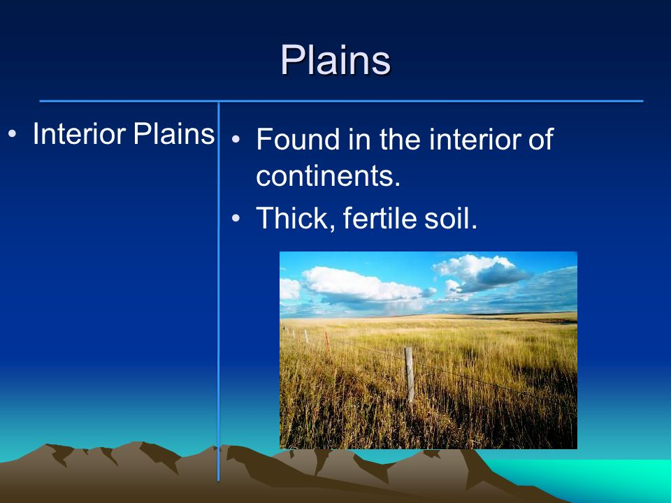 Plains Interior Plains Found in the interior of continents. Thick, fertile soil.