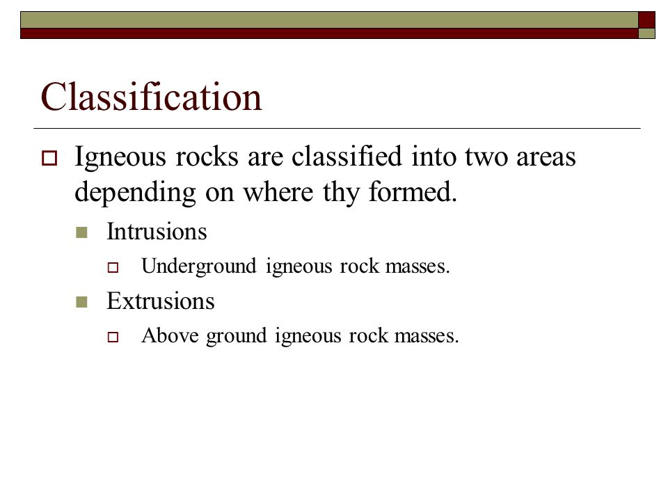 Classification Igneous rocks are classified into two areas depending on where thy formed. Intrusions Underground igneous rock masses. Extrusions Above