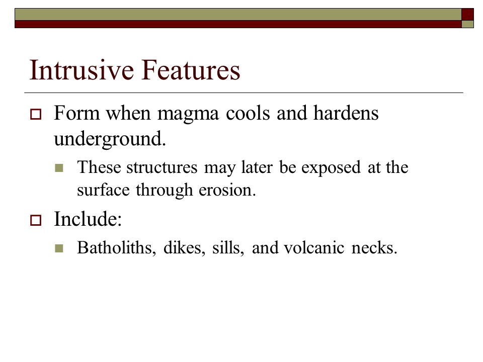 Intrusive Features Form when magma cools and hardens underground. These structures may later be exposed at the surface through erosion. Include: Batho