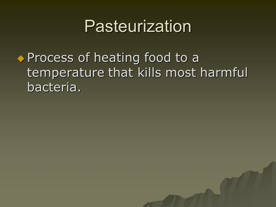 Pasteurization Process of heating food to a temperature that kills most harmful bacteria. Process of heating food to a temperature that kills most har