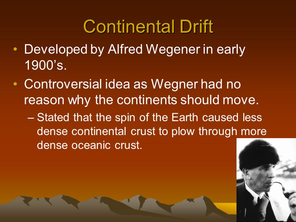 Continental Drift Developed by Alfred Wegener in early 1900s. Controversial idea as Wegner had no reason why the continents should move. –Stated that