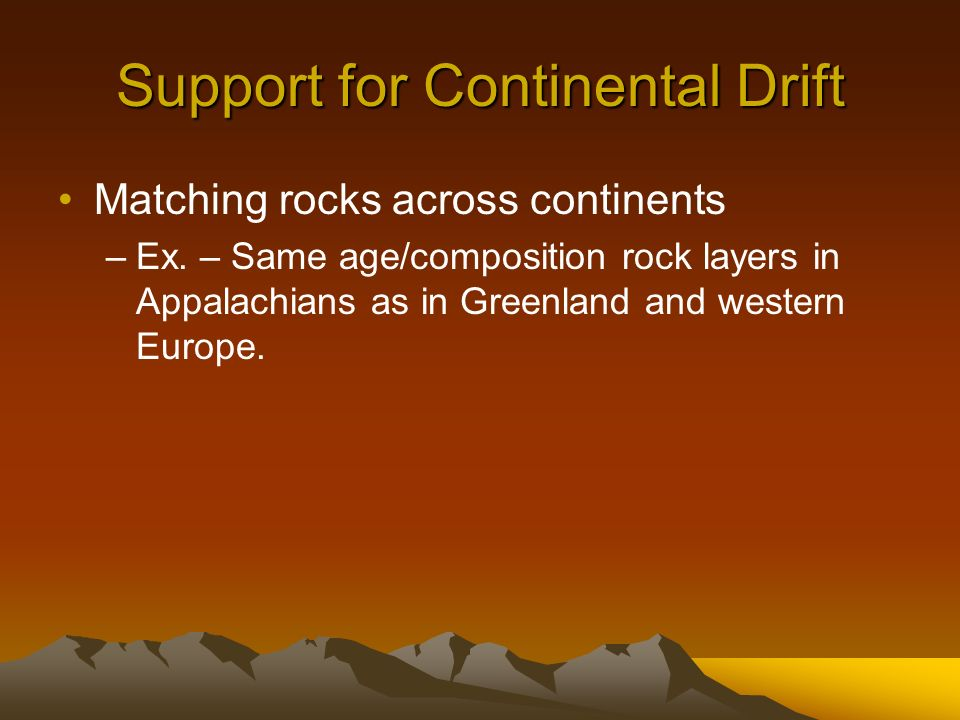 Support for Continental Drift Matching rocks across continents –Ex. – Same age/composition rock layers in Appalachians as in Greenland and western Eur