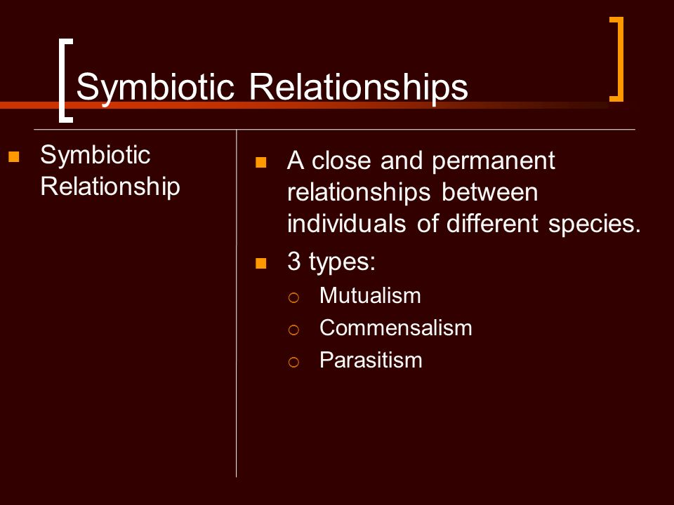 Symbiotic Relationships Symbiotic Relationship A close and permanent relationships between individuals of different species. 3 types: Mutualism Commen