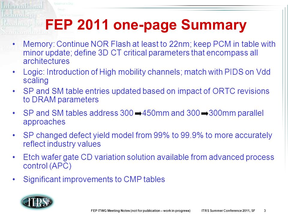 FEP ITWG Meeting Notes (not for publication – work in progress) ITRS Summer Conference 2011, SF 3 Memory: Continue NOR Flash at least to 22nm; keep PCM in table with minor update; define 3D CT critical parameters that encompass all architectures Logic: Introduction of High mobility channels; match with PIDS on Vdd scaling SP and SM table entries updated based on impact of ORTC revisions to DRAM parameters SP and SM tables address mm and mm parallel approaches SP changed defect yield model from 99% to 99.9% to more accurately reflect industry values Etch wafer gate CD variation solution available from advanced process control (APC) Significant improvements to CMP tables FEP 2011 one-page Summary