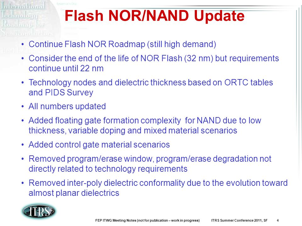 FEP ITWG Meeting Notes (not for publication – work in progress) ITRS Summer Conference 2011, SF 4 Flash NOR/NAND Update Continue Flash NOR Roadmap (still high demand) Consider the end of the life of NOR Flash (32 nm) but requirements continue until 22 nm Technology nodes and dielectric thickness based on ORTC tables and PIDS Survey All numbers updated Added floating gate formation complexity for NAND due to low thickness, variable doping and mixed material scenarios Added control gate material scenarios Removed program/erase window, program/erase degradation not directly related to technology requirements Removed inter-poly dielectric conformality due to the evolution toward almost planar dielectrics
