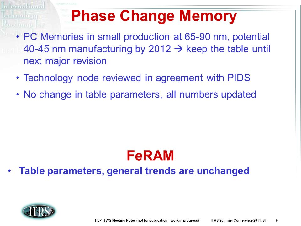 FEP ITWG Meeting Notes (not for publication – work in progress) ITRS Summer Conference 2011, SF 5 Phase Change Memory PC Memories in small production at nm, potential nm manufacturing by 2012 keep the table until next major revision Technology node reviewed in agreement with PIDS No change in table parameters, all numbers updated FeRAM Table parameters, general trends are unchanged