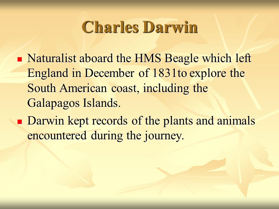 Charles Darwin Naturalist aboard the HMS Beagle which left England in December of 1831to explore the South American coast, including the Galapagos Isl