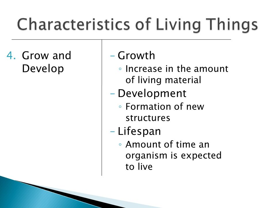 4.Grow and Develop –Growth Increase in the amount of living material –Development Formation of new structures –Lifespan Amount of time an organism is