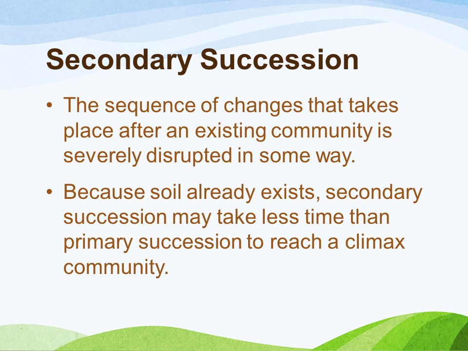 Secondary Succession The sequence of changes that takes place after an existing community is severely disrupted in some way. Because soil already exis
