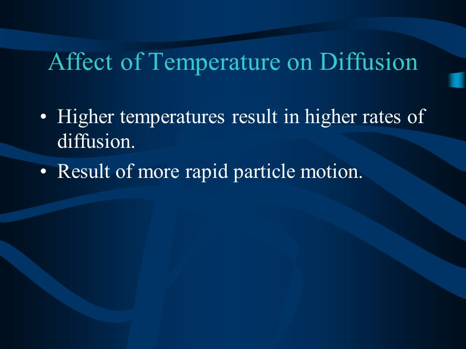 Affect of Temperature on Diffusion Higher temperatures result in higher rates of diffusion. Result of more rapid particle motion.