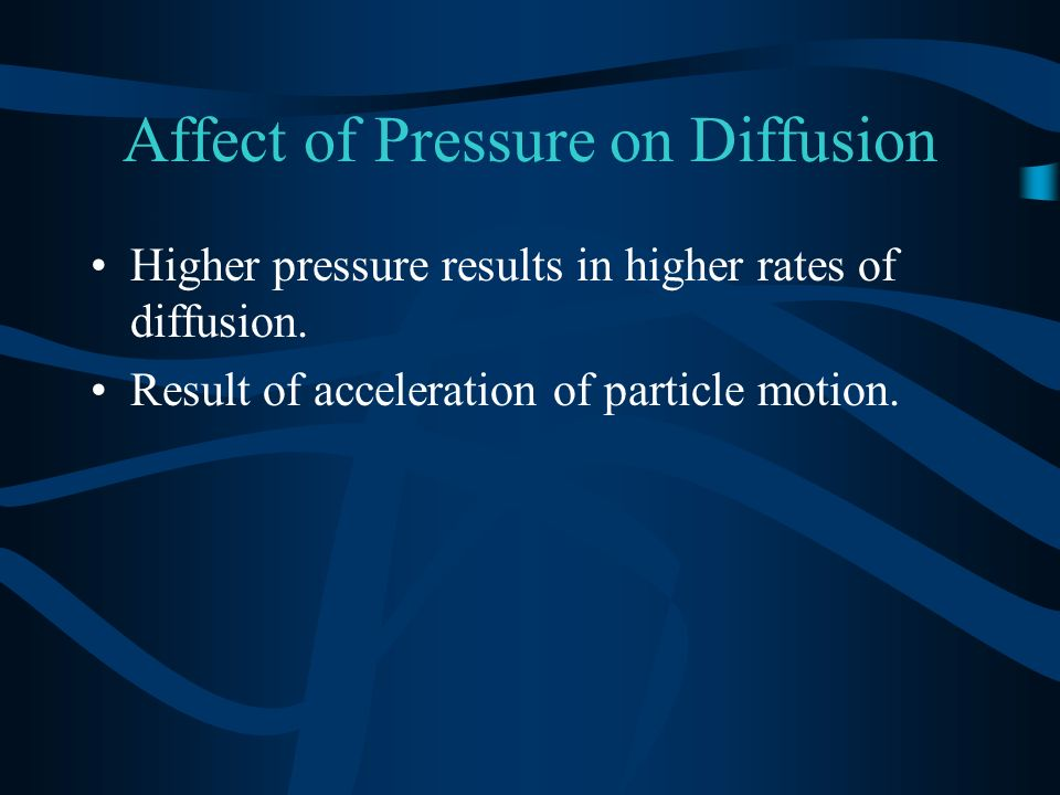 Affect of Pressure on Diffusion Higher pressure results in higher rates of diffusion. Result of acceleration of particle motion.