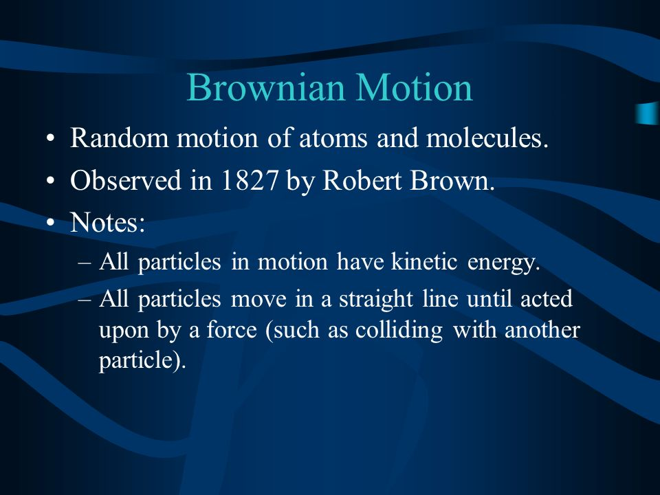 Brownian Motion Random motion of atoms and molecules. Observed in 1827 by Robert Brown. Notes: –All particles in motion have kinetic energy. –All part