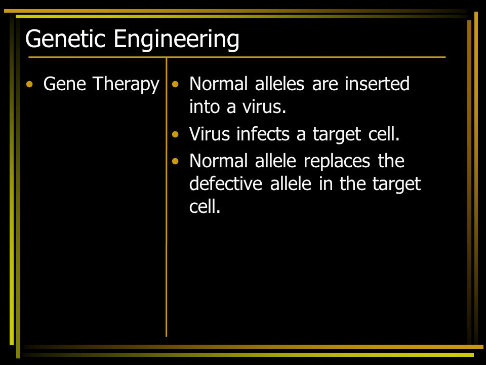Genetic Engineering Gene TherapyNormal alleles are inserted into a virus. Virus infects a target cell. Normal allele replaces the defective allele in