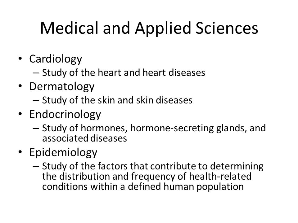 Cardiology – Study of the heart and heart diseases Dermatology – Study of the skin and skin diseases Endocrinology – Study of hormones, hormone-secreting glands, and associated diseases Epidemiology – Study of the factors that contribute to determining the distribution and frequency of health-related conditions within a defined human population